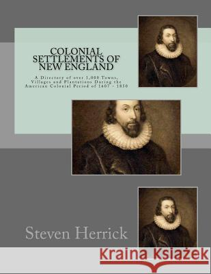 Colonial Settlements of New England: A Directory of Over 1,000 Towns, Villages and Plantations During the American Colonial Period of 1607 - 1850 Steven Herrick 9781533033963 Createspace Independent Publishing Platform