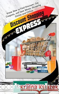 Discount Shopping Express: Know How to Find Discount, Get Coupons, and Save Money Shopping Online and Offline Shelly Ross Knowit Express 9781533041166