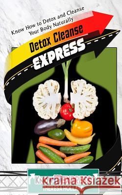 Detox Cleanse Express: Know How to Detox and Cleanse Your Body Naturally Theresa Holland Knowit Express 9781533041456