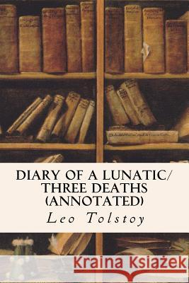 Diary of a Lunatic/Three Deaths (Annotated) Leo Nikolayevich Tolstoy Constance Garnett Nathan Haskell Dole 9781533076601