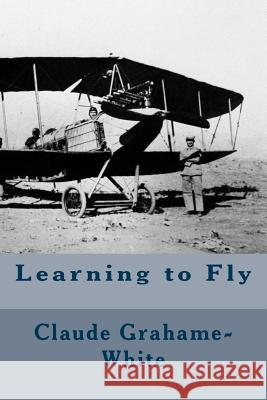 Learning to Fly Claude Grahame-White Harry Harper 9781533079114