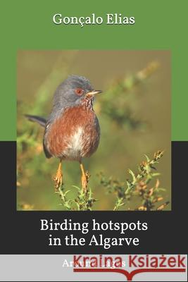 Birding Hotspots in the Algarve: Around Lagos Goncalo Elias 9781533085542