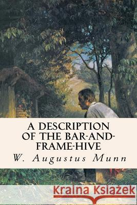 A Description of the Bar-And-Frame-Hive W. Augustus Munn 9781533091024