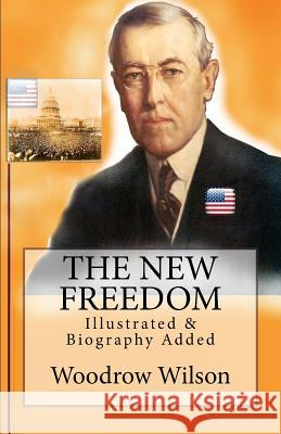 The New Freedom: [illustrated & Biography Added] Woodrow Wilson Murat Ukray 9781533094148