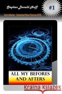 All My Befores and Afters Stephen Donald Huf 9781533104076 Createspace Independent Publishing Platform