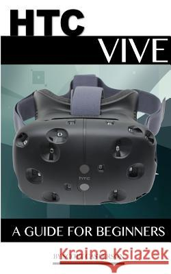 Htc Vive: A Guide for Beginners Scott Casterson 9781533109392