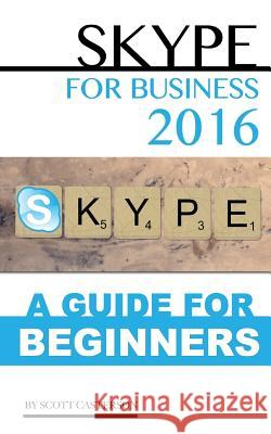 Skype for Business 2016: A Guide for Beginners Scott Casterson 9781533109699