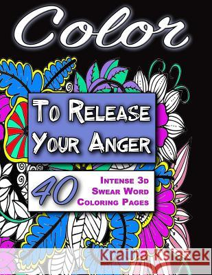 Color to Release Your Anger - Black Edition: The Adult Coloring Book with Intense 3D Swear Word Coloring Book Pages (Adult Coloring Books, Coloring Bo Cynthia Van Edwards 9781533116260
