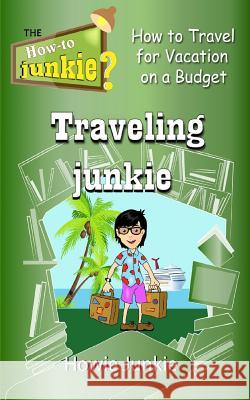 Traveling Junkie: How to Travel for Vacation on a Budget Howie Junkie 9781533170491