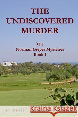 The Undiscovered Murder: The Norman Greyes Mysteries Book I E. Phillips Oppenheim 9781533190611