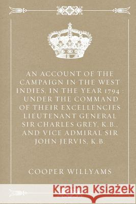 An  Account of the Campaign in the West Indies, in the Year 1794: Under the Command of Their Excellencies Lieutenant General Sir Charles Grey, K.B., a Cooper Willyams 9781533207326