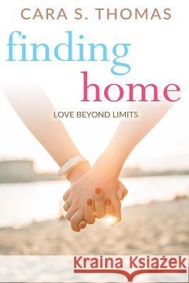 Finding Home: Love Beyond Limits Cara S. Thomas 9781533211583