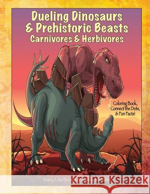 Dueling Dinosaurs & Prehistoric Beasts, Carnivores & Herbivores Coloring Book, Connect the Dots, & Fun Facts! Mary Lou Brown Sandy Mahony 9781533306029