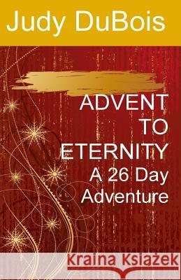 Advent to Eternity: A 26 Day Adventure Judy S. DuBois 9781533310583