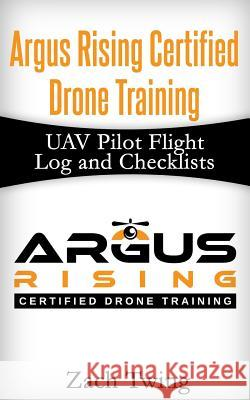 Argus Rising Certified Drone Training Uav Pilot Flight Log and Checklists Zach Twing 9781533327772
