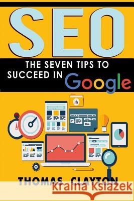Seo: The Seven Tips to Succeed in Google Thomas Clayton 9781533341716