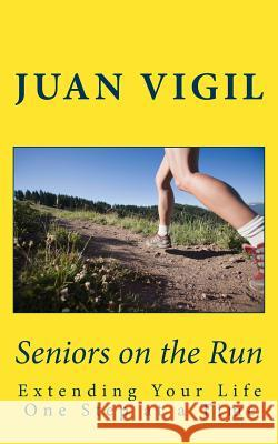 Seniors on the Run: Extending Your Life One Step at a Time J. Vigil 9781533408143