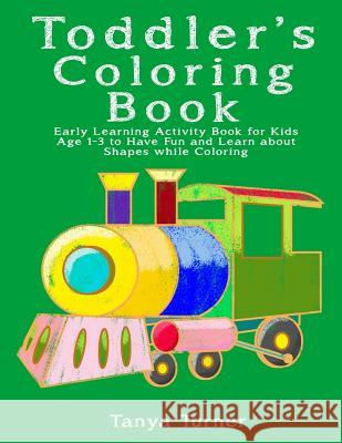 Toddler Coloring Book: Early Learning Activity Book for Kids Age 1-3 to Have Fun and Learn about Shapes While Coloring Tanya Turner 9781533420596