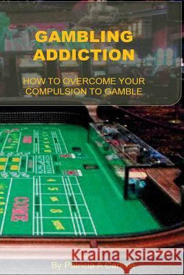 Gambling Addiction: How to Overcome Your Compulsion to Gamble Patricia a. Carlisle 9781533431998