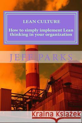 Lean Culture: How to simply implement Lean thinking in your organization Jeff Parks 9781533450043