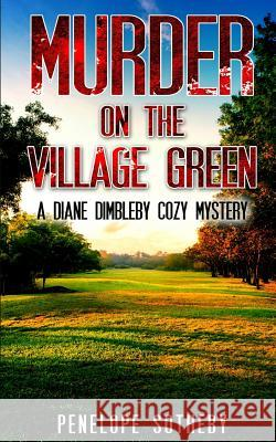Murder on the Village Green: A Diane Dimbleby Cozy Mystery Penelope Sotheby 9781533468154