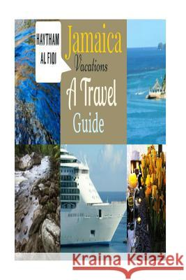 Jamaica Vacations: A Travel Guide Haytham Al Fiqi 9781533516633