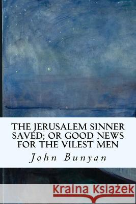 The Jerusalem Sinner Saved; Or Good News for the Vilest Men John Bunyan 9781533530936