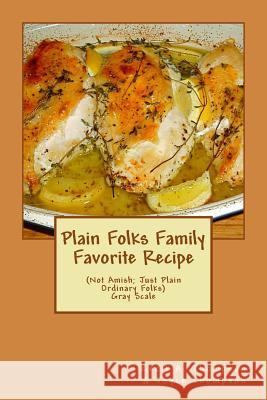 Plain Folks Family Favorite Recipe-Gray Scale: (not Amish - Just Plain Ordinary Folks) Cecil a. Thompson Joyce Thompson 9781533584786