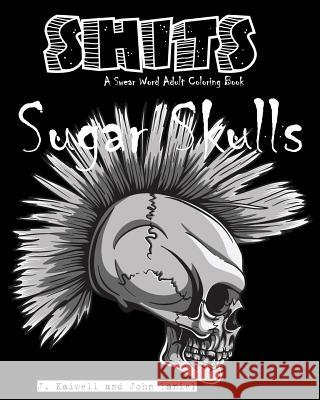 Sugar Skulls Shits: A Swear Word Adult Coloring Book: Adult Swear Word Coloring Book for Stress Relief and Funny Phrases Adult Coloring Book J John Daniel 9781533590039