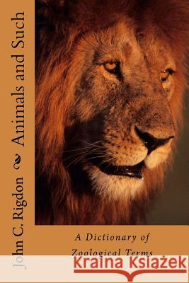 Animals and Such: A Dictionary of Zoological Terms John C. Rigdon 9781533621849