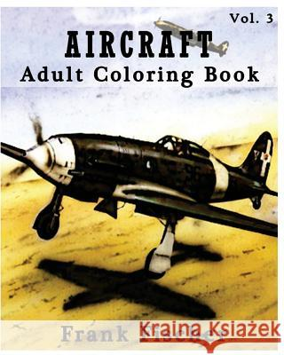 Aircraft: Adult Coloring Book Vol.3: Airplane, Tank, Battleship Sketches for Coloring (Adult Coloring Book Series) (Volume 3) Frank Fischer 9781533631220