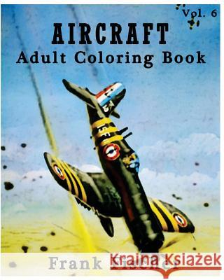Aircraft: Adult Coloring Book Vol.6: Airplane, Tank, Battleship Sketches for Coloring (Adult Coloring Book Series) (Volume 6) Frank Fischer 9781533631657