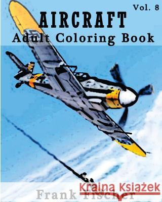 Aircraft: Adult Coloring Book Vol.8: Airplane, Tank, Battleship Sketches for Coloring (Adult Coloring Book Series) (Volume 8) Frank Fischer 9781533631909