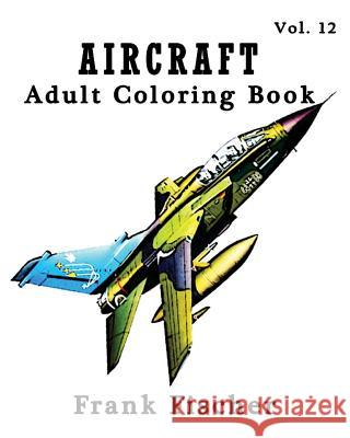Aircraft: Adult Coloring Book Vol.12: Airplane, Tank, Battleship Sketches for Coloring (Adult Coloring Book Series) (Volume 12) Frank Fischer 9781533633491