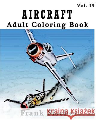 Aircraft: Adult Coloring Book Vol.13: Airplane, Tank, Battleship Sketches for Coloring (Adult Coloring Book Series) (Volume 13) Frank Fischer 9781533633682