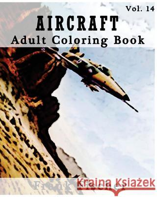 Aircraft: Adult Coloring Book Vol.14: Airplane, Tank, Battleship Sketches for Coloring (Adult Coloring Book Series) (Volume 14) Frank Fischer 9781533633996