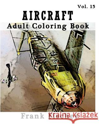 Aircraft: Adult Coloring Book Vol.15: Airplane, Tank, Battleship Sketches for Coloring (Adult Coloring Book Series) (Volume 15) Frank Fischer 9781533635099
