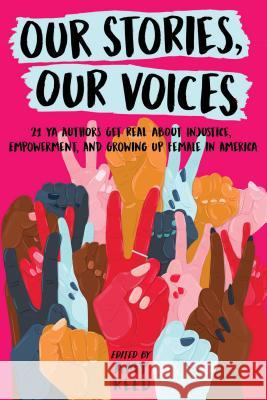 Our Stories, Our Voices: 21 YA Authors Get Real about Injustice, Empowerment, and Growing Up Female in America Amy Reed Amy Reed Julie Murphy 9781534409002