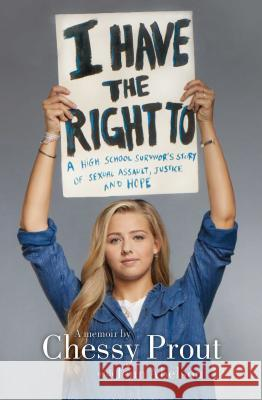 I Have the Right to: A High School Survivor's Story of Sexual Assault, Justice, and Hope Chessy Prout Jenn Abelson 9781534414433