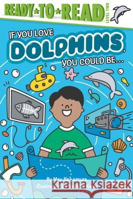If You Love Dolphins, You Could Be... May Nakamura 9781534444683