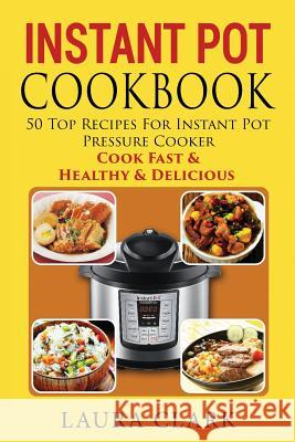 Instant Pot Cookbook: 50 Top Recipes For Instant Pot Pressure Cooker: Cook Easy, Healthy and Delicious Laura Clark 9781534601444 Createspace Independent Publishing Platform