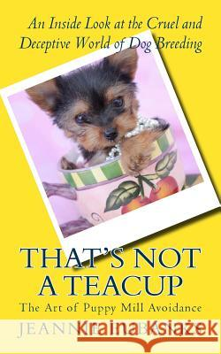 That's Not a Teacup: The Art of Puppy Mill Avoidance an Inside Look at the Cruel and Deceptive World of Dog Breeding Jeannie Eubanks 9781534621824