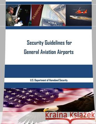 Security Guidelines for General Aviation Airports U. S. Department of Homeland Security 9781534679153
