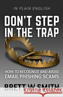 Don't Step in the Trap: How to Recognize and Avoid Email Phishing Scams Brett W. Smith Antonia R. Hughes 9781534765023