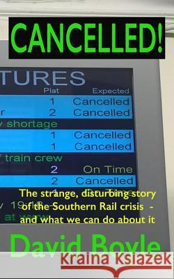 Cancelled!: The Strange, Disturbing Story of the Southern Rail Crisis and What to Do about It David Boyle 9781534790087