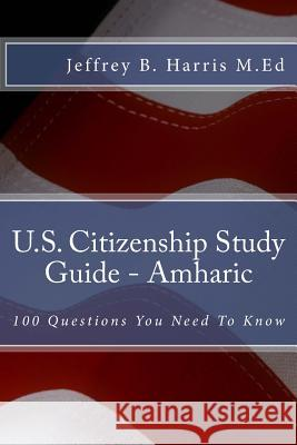 U.S. Citizenship Study Guide - Amharic: 100 Questions You Need to Know Jeffrey Bruce Harris 9781534807877