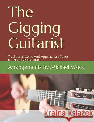 The Gigging Guitarist: Traditional Celtic and Appalachian Tunes for Fingerstyle Guitar Michael Wood 9781534820432 Createspace Independent Publishing Platform
