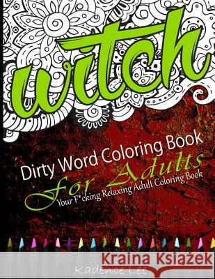 Dirty Word Coloring Book for Adults: Your F*cking Relaxing Adult Coloring Book Kadence Lee Blank Boo 9781534861237