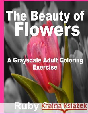 The Beauty of Flowers: A Grayscale Adult Coloring Exercise Ruby Stewart 9781534871281