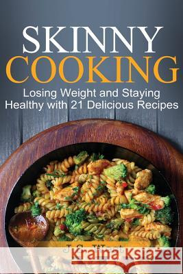 Skinny Cooking: Skinny Cooking: Losing Weight and Staying Healthy with 21 Delicious Recipes J. S. West 9781534924734